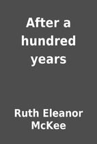 After a hundred years by Ruth Eleanor McKee