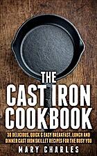 The Cast Iron Cookbook: 30 Delicious, Quick…