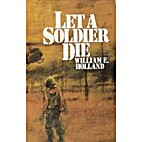 Let a Soldier Die by William E. Holland