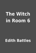 The Witch in Room 6 by Edith Battles