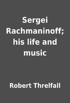 Sergei Rachmaninoff; his life and music by…