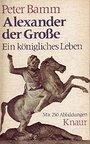 Alexander der Große. Ein königliches Leben. - Peter Bamm