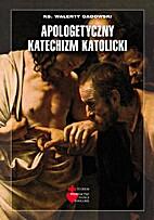 Apologetyczny katechizm katolicki by Walenty…