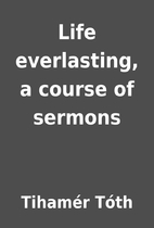 Life everlasting, a course of sermons by…