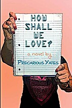 How Shall We Love? by Precarious Yates
