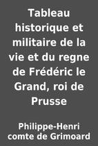 Tableau historique et militaire de la vie et…
