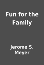 Fun for the Family by Jerome S. Meyer