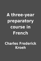 A three-year preparatory course in French by…