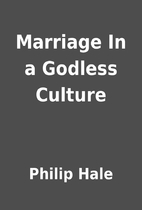 Marriage In a Godless Culture by Philip Hale