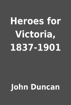 Heroes for Victoria, 1837-1901 by John…