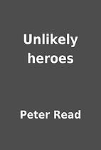 Unlikely heroes by Peter Read