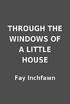 THROUGH THE WINDOWS OF A LITTLE HOUSE by Fay…