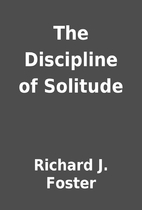 The Discipline of Solitude by Richard J.…