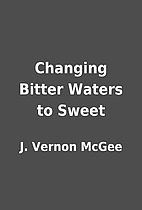 Changing Bitter Waters to Sweet by J. Vernon…