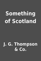 Something of Scotland by J. G. Thompson &…