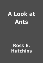 A Look at Ants by Ross E. Hutchins