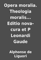 Opera moralia. Theologia moralis... Editio…