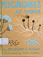 Microbes at Work by Millicent E. Selsam