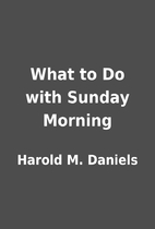 What to Do with Sunday Morning by Harold M.…