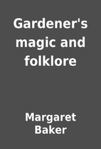 Gardener's magic and folklore by Margaret…