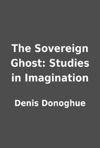 The Sovereign Ghost: Studies in Imagination…