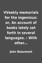 VVeekly memorials for the ingenious: or, An…