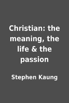 Christian: the meaning, the life & the…