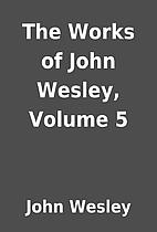 The Works of John Wesley, Volume 5 by John…