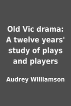 Old Vic drama: A twelve years' study of…