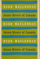 Seven Rivers of Canada by Hugh MacLennan