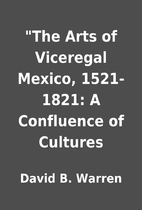 The Arts of Viceregal Mexico, 1521-1821: A…