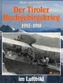 Der Tiroler Hochgebirgskrieg 1915 -1918 im Luftbild. (6610 820). Die altösterreichische Luftwaffe - Heinz von Lichem