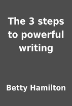 The 3 steps to powerful writing by Betty…