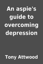 An aspie's guide to overcoming depression by…