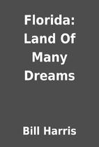 Florida: Land Of Many Dreams by Bill Harris