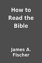 How to Read the Bible by James A. Fischer