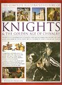 The complete illustrated history of knights & the golden age of chivalry : the history, myth and romance of the Medieval knight and the chivalric code explored, with over 450 stunning images of castles, quests, battles, tournaments, courts, honours and triumphs - Charles Phillips