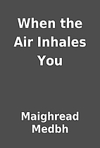 When the Air Inhales You by Maighread Medbh