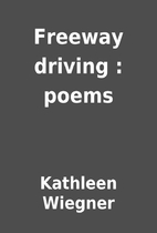 Freeway driving : poems by Kathleen Wiegner
