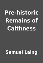 Pre-historic Remains of Caithness by Samuel…