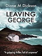 Leaving George by Diane M Dickson