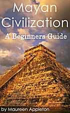 Mayan Civilization: A Beginners Guide by…