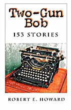 Two-Gun Bob: 153 Stories by Robert E. Howard