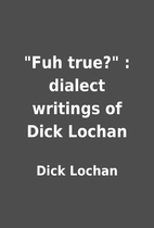 Fuh true? : dialect writings of Dick…