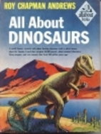 All About Dinosaurs by Roy Chapman Andrews