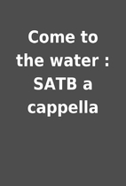 Come to the water : SATB a cappella