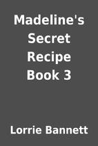 Madeline's Secret Recipe Book 3 by Lorrie…