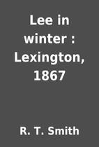 Lee in winter : Lexington, 1867 by R. T.…