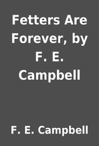 Fetters Are Forever, by F. E. Campbell by F.…