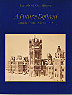 A future defined : Canada from 1849 to 1873…